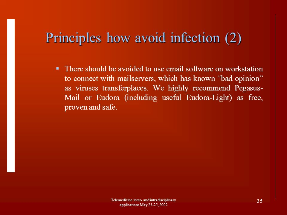 Telemedicine inter- and intradisciplinary applications May 23-25, 2002 35 Principles how avoid infection (2) There should be avoided to use email software on workstation to connect with mailservers, which has known bad opinion as viruses transferplaces.