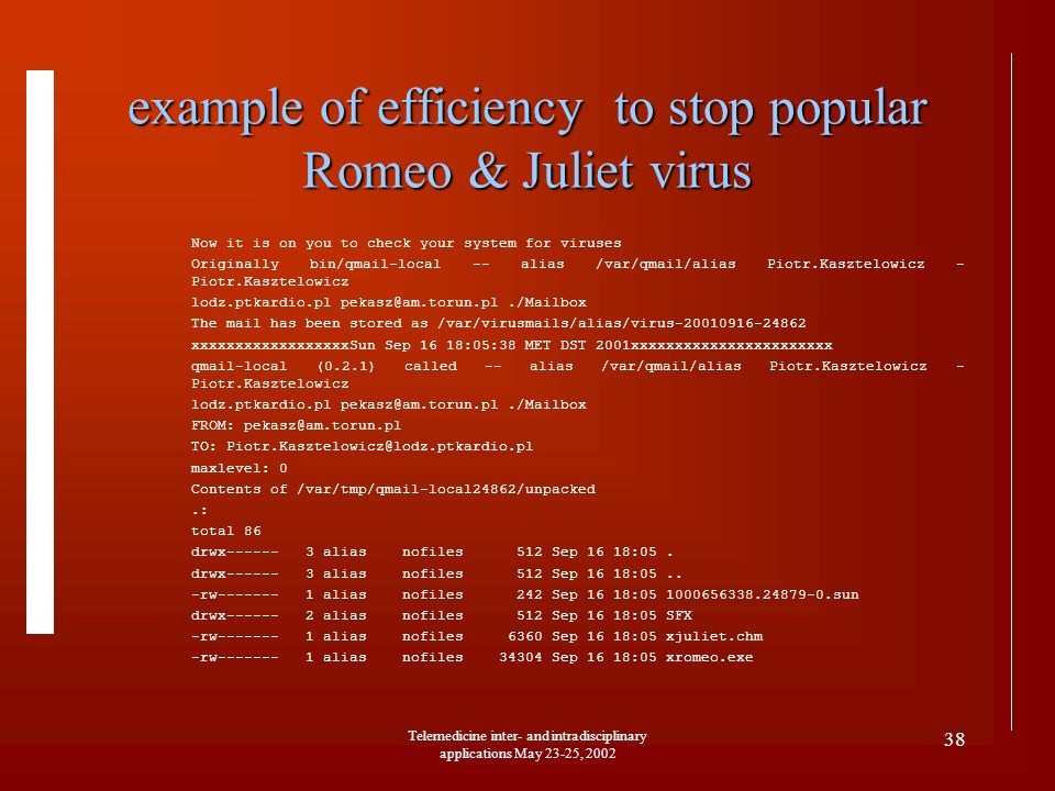 Telemedicine inter- and intradisciplinary applications May 23-25, 2002 38 example of efficiency to stop popular Romeo & Juliet virus Now it is on you to check your system for viruses Originally bin/qmail-local -- alias /var/qmail/alias Piotr.Kasztelowicz - Piotr.Kasztelowicz lodz.ptkardio.pl pekasz@am.torun.pl./Mailbox The mail has been stored as /var/virusmails/alias/virus-20010916-24862 xxxxxxxxxxxxxxxxxxSun Sep 16 18:05:38 MET DST 2001xxxxxxxxxxxxxxxxxxxxxxx qmail-local (0.2.1) called -- alias /var/qmail/alias Piotr.Kasztelowicz - Piotr.Kasztelowicz lodz.ptkardio.pl pekasz@am.torun.pl./Mailbox FROM: pekasz@am.torun.pl TO: Piotr.Kasztelowicz@lodz.ptkardio.pl maxlevel: 0 Contents of /var/tmp/qmail-local24862/unpacked.: total 86 drwx------ 3 alias nofiles 512 Sep 16 18:05.
