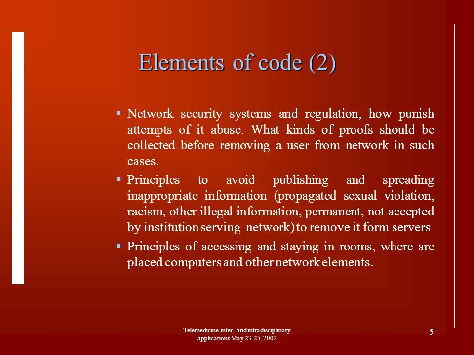 Telemedicine inter- and intradisciplinary applications May 23-25, 2002 5 Elements of code (2) Network security systems and regulation, how punish attempts of it abuse.