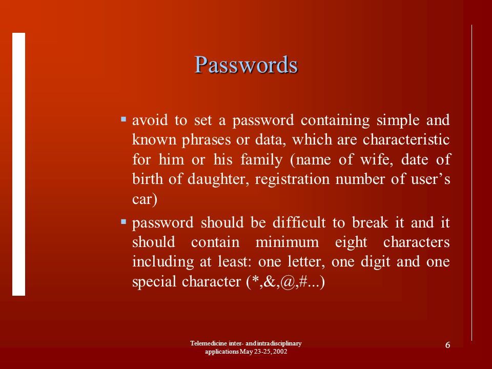 Telemedicine inter- and intradisciplinary applications May 23-25, 2002 6 Passwords avoid to set a password containing simple and known phrases or data