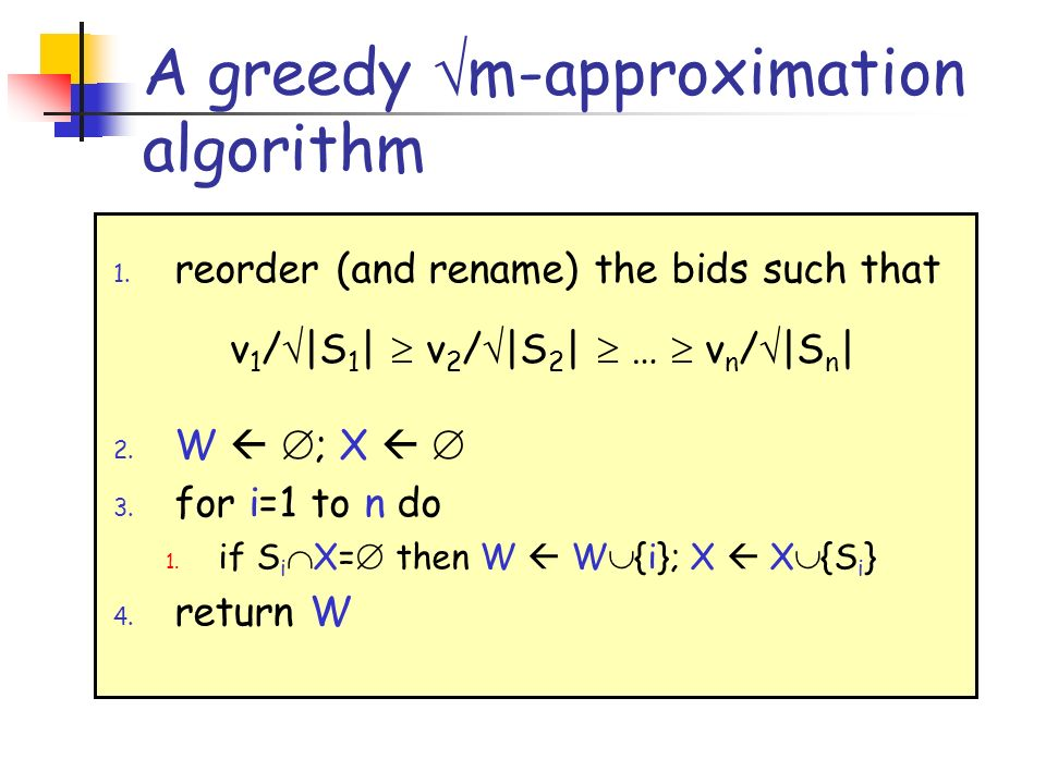 A greedy m-approximation algorithm 1. reorder (and rename) the bids such that 2. W ; X 3. for i=1 to n do 1. if S i X= then W W {i}; X X {S i } 4. ret