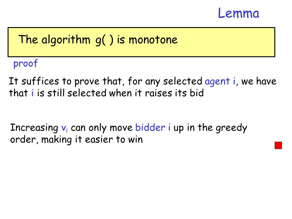 The algorithm g( ) is monotone Lemma proof It suffices to prove that, for any selected agent i, we have that i is still selected when it raises its bi