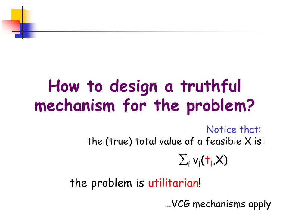 How to design a truthful mechanism for the problem? Notice that: the (true) total value of a feasible X is: i v i (t i,X) the problem is utilitarian!