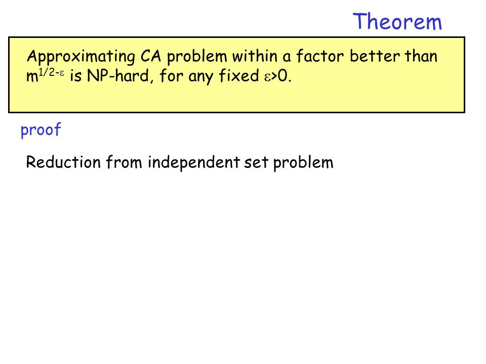 Approximating CA problem within a factor better than m 1/2- is NP-hard, for any fixed >0. Theorem proof Reduction from independent set problem