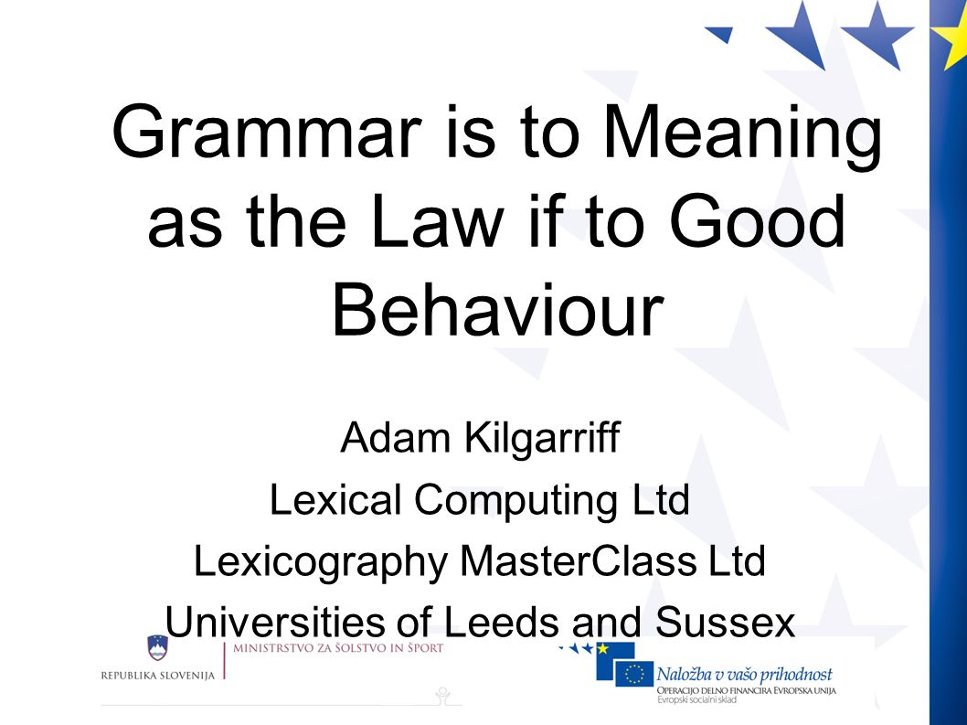 Grammar is to Meaning as the Law if to Good Behaviour Adam Kilgarriff Lexical Computing Ltd Lexicography MasterClass Ltd Universities of Leeds and Sussex