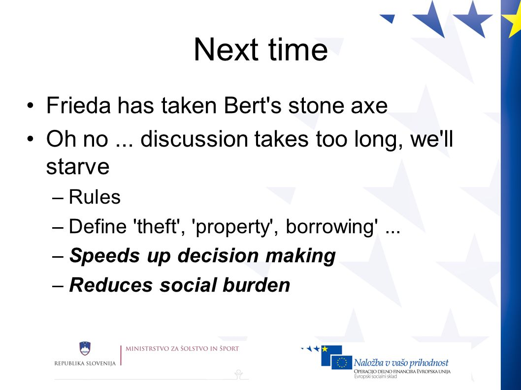 Next time Frieda has taken Bert's stone axe Oh no... discussion takes too long, we'll starve –Rules –Define 'theft', 'property', borrowing'... –Speeds