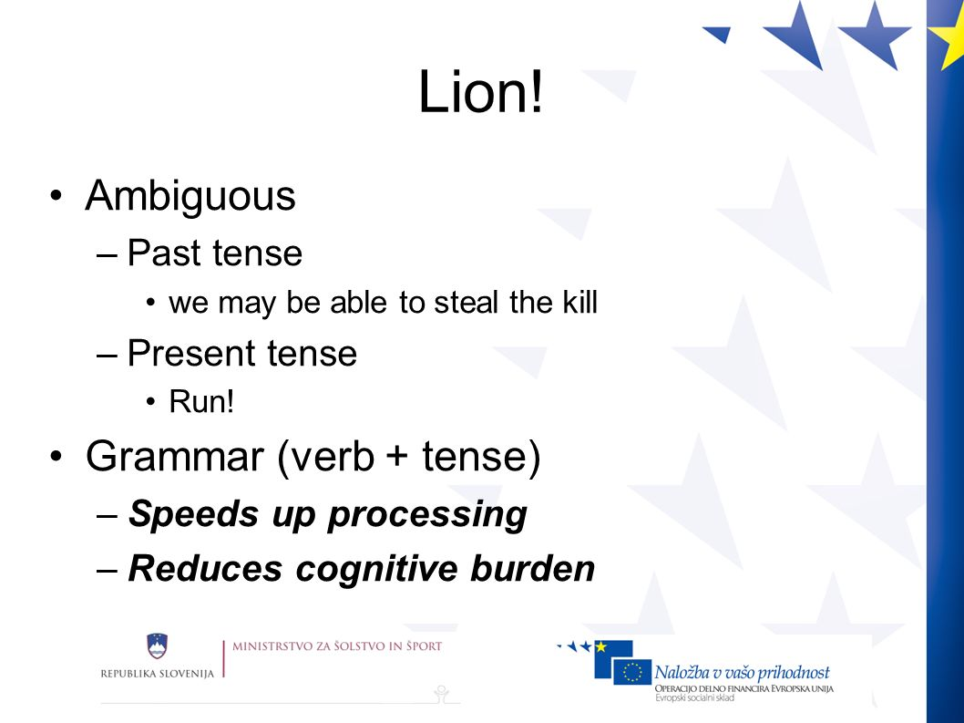 Lion! Ambiguous –Past tense we may be able to steal the kill –Present tense Run! Grammar (verb + tense) –Speeds up processing –Reduces cognitive burde