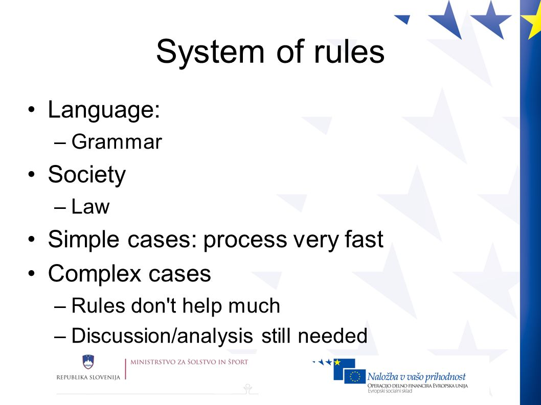System of rules Language: –Grammar Society –Law Simple cases: process very fast Complex cases –Rules don t help much –Discussion/analysis still needed