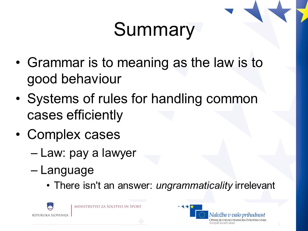 Summary Grammar is to meaning as the law is to good behaviour Systems of rules for handling common cases efficiently Complex cases –Law: pay a lawyer –Language There isn t an answer: ungrammaticality irrelevant