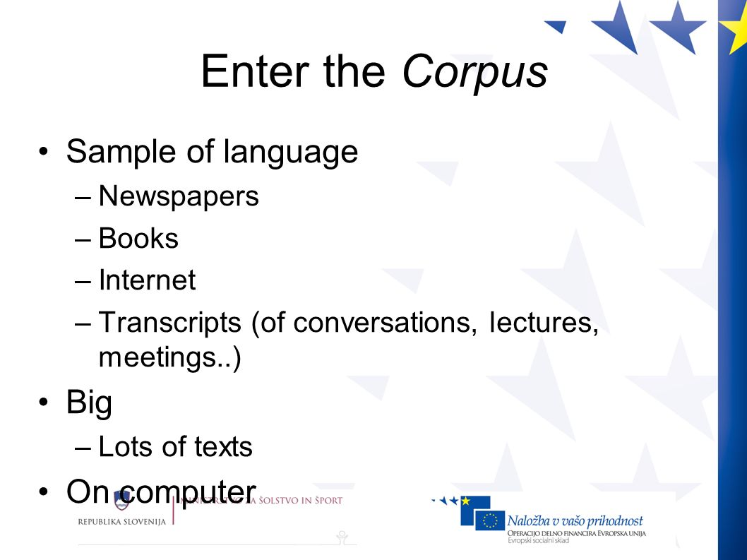 Enter the Corpus Sample of language –Newspapers –Books –Internet –Transcripts (of conversations, lectures, meetings..) Big –Lots of texts On computer