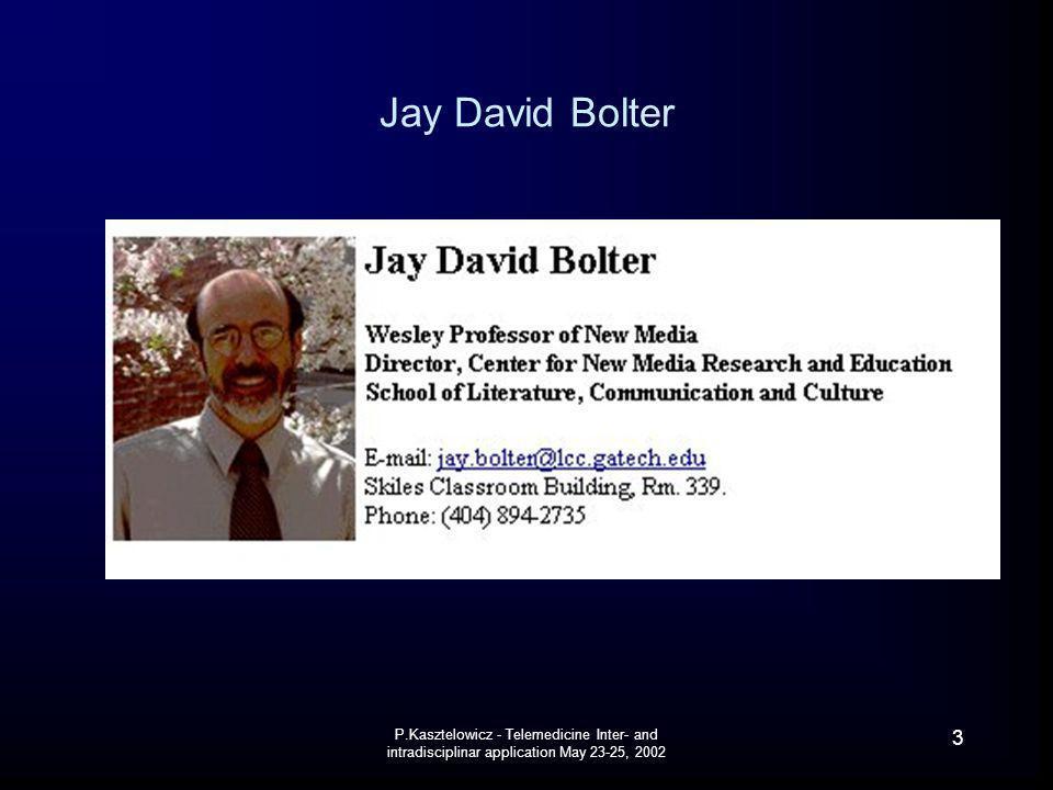 P.Kasztelowicz - Telemedicine Inter- and intradisciplinar application May 23-25, 2002 3 Jay David Bolter