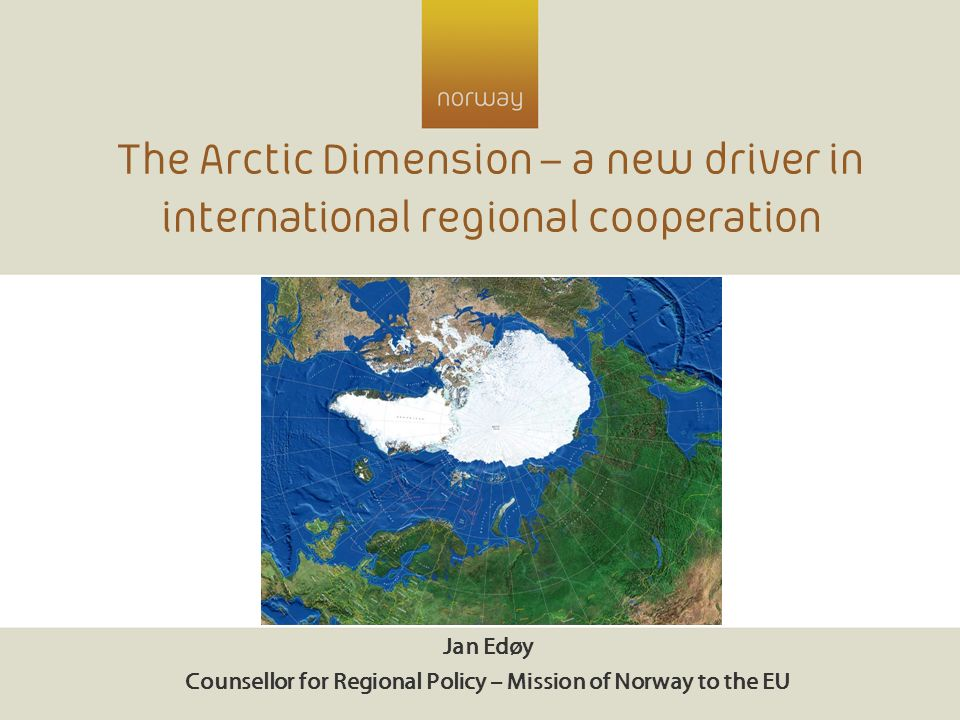 The Arctic Dimension – a new driver in international regional cooperation Jan Edøy Counsellor for Regional Policy – Mission of Norway to the EU