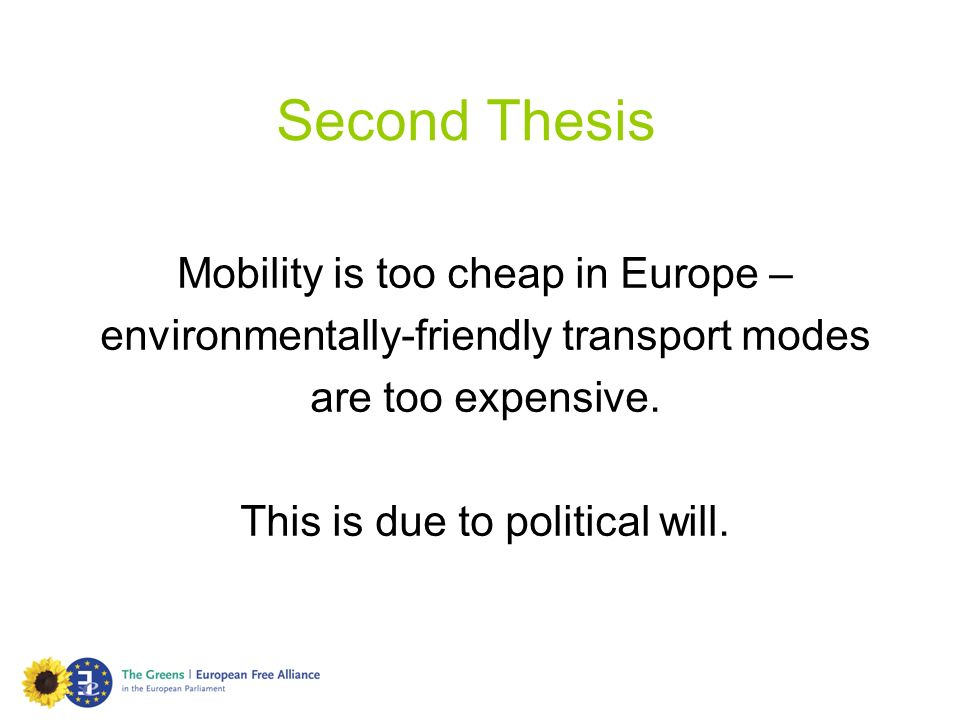 Second Thesis Mobility is too cheap in Europe – environmentally-friendly transport modes are too expensive. This is due to political will.