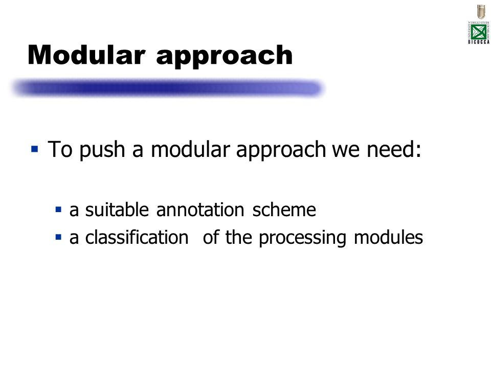 Modular approach To push a modular approach we need: a suitable annotation scheme a classification of the processing modules