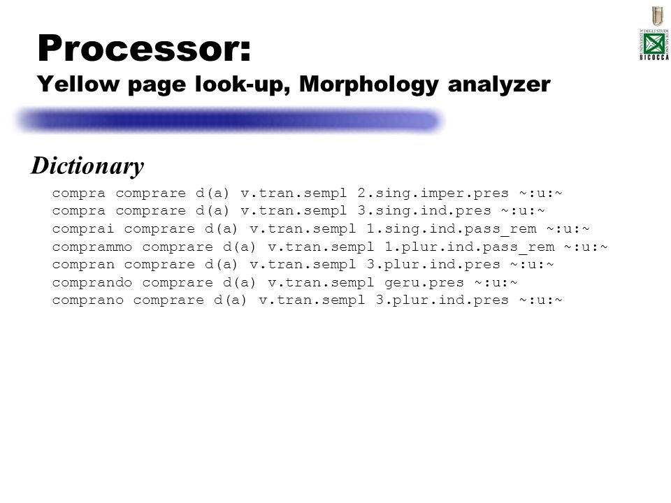 Processor: Yellow page look-up, Morphology analyzer compra comprare d(a) v.tran.sempl 2.sing.imper.pres ~:u:~ compra comprare d(a) v.tran.sempl 3.sing