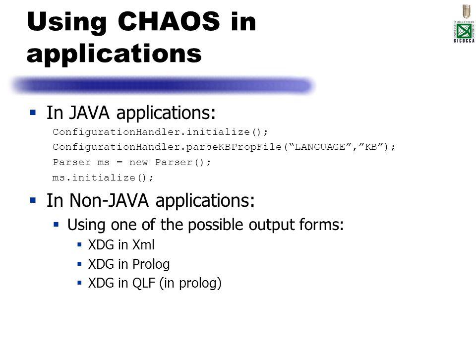 Using CHAOS in applications In JAVA applications: ConfigurationHandler.initialize(); ConfigurationHandler.parseKBPropFile(LANGUAGE,KB); Parser ms = ne