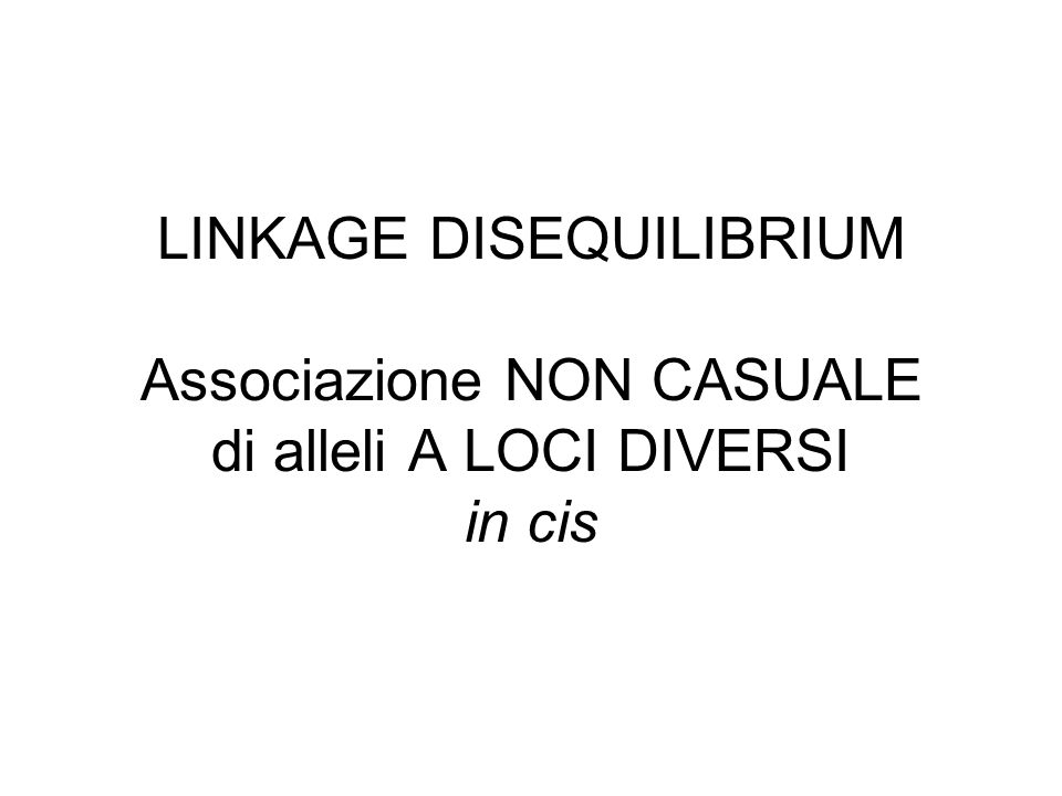 LINKAGE DISEQUILIBRIUM Associazione NON CASUALE di alleli A LOCI DIVERSI in cis