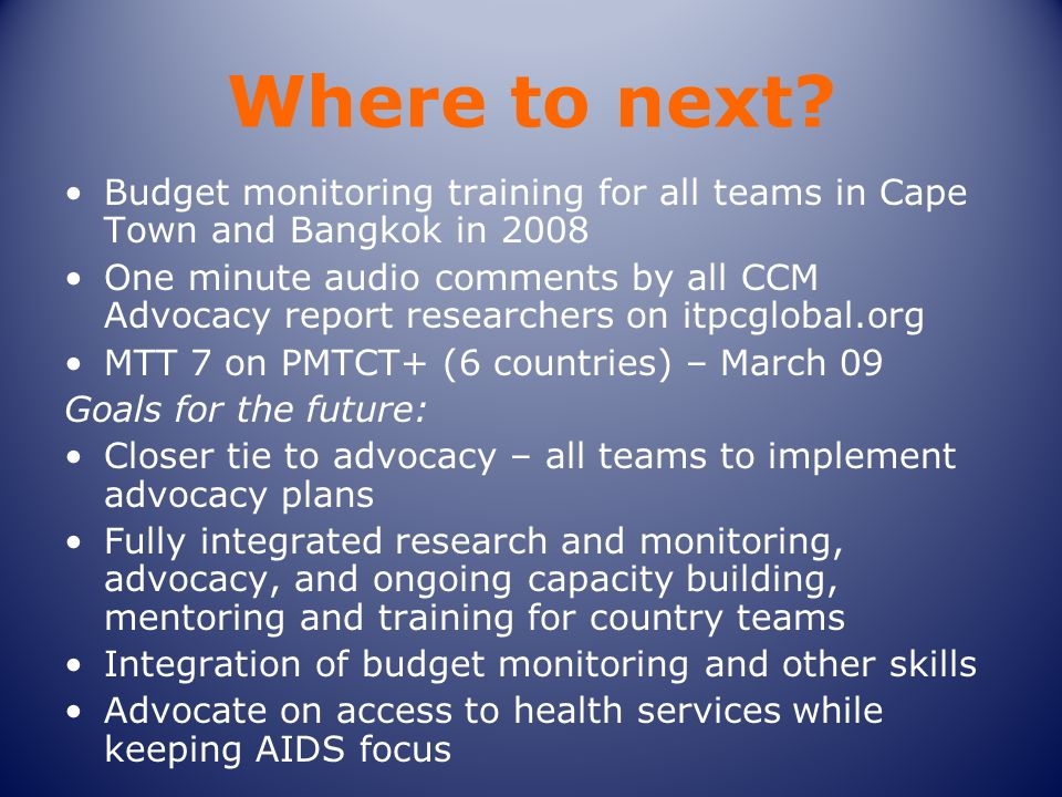 Where to next? Budget monitoring training for all teams in Cape Town and Bangkok in 2008 One minute audio comments by all CCM Advocacy report research