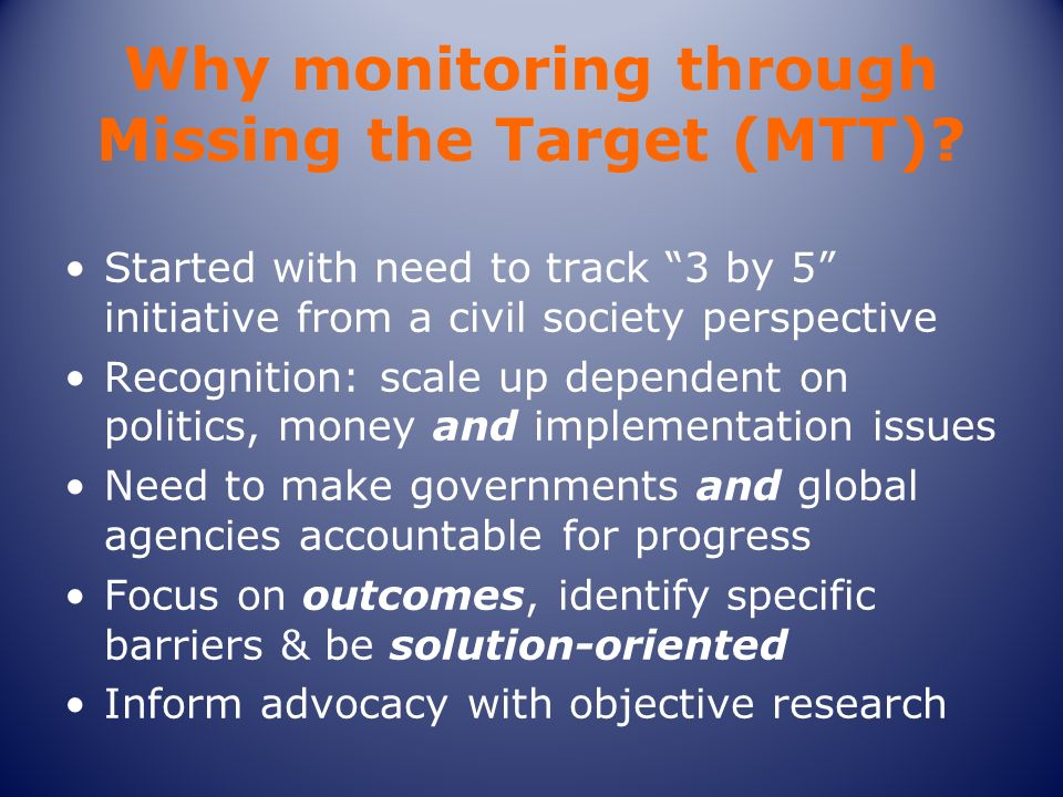 Why monitoring through Missing the Target (MTT)? Started with need to track 3 by 5 initiative from a civil society perspective Recognition: scale up d