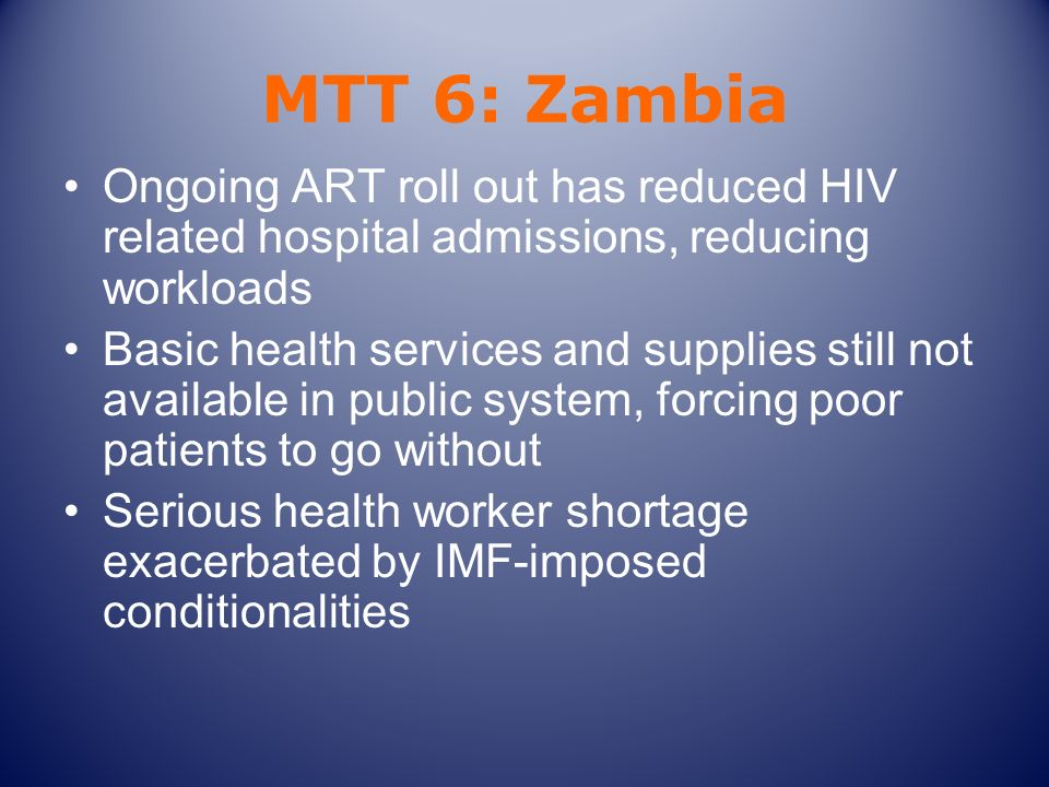 MTT 6: Zambia Ongoing ART roll out has reduced HIV related hospital admissions, reducing workloads Basic health services and supplies still not availa