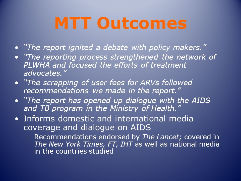 MTT Outcomes The report ignited a debate with policy makers. The reporting process strengthened the network of PLWHA and focused the efforts of treatm