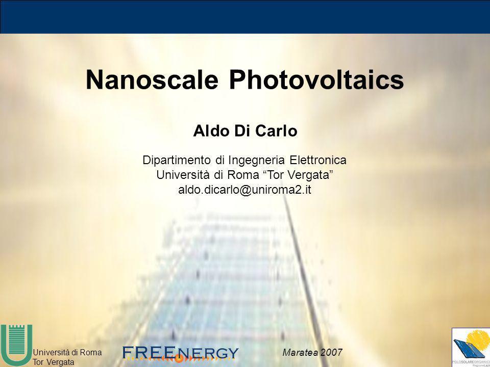 Università di Roma Tor Vergata Maratea 2007 Nanoscale Photovoltaics Aldo Di Carlo Dipartimento di Ingegneria Elettronica Università di Roma Tor Vergat