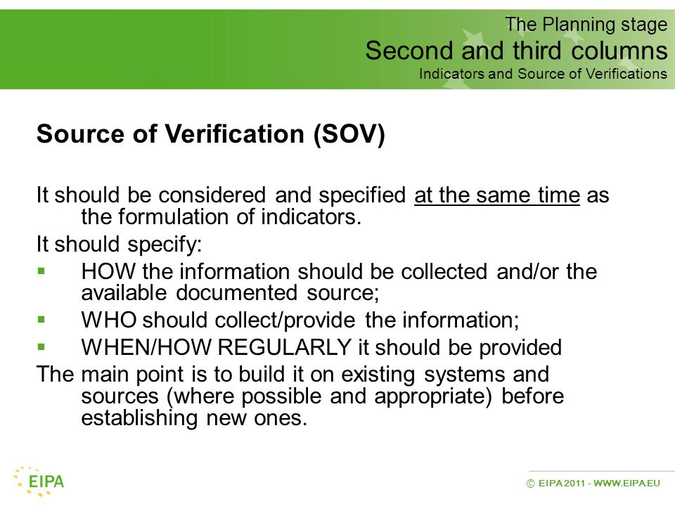 EIPA 2011 - WWW.EIPA.EU © The Planning stage Second and third columns Indicators and Source of Verifications Source of Verification (SOV) It should be
