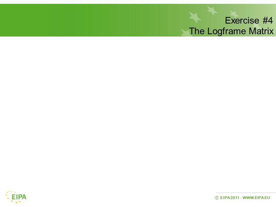 EIPA 2011 - WWW.EIPA.EU © Exercise #4 The Logframe Matrix