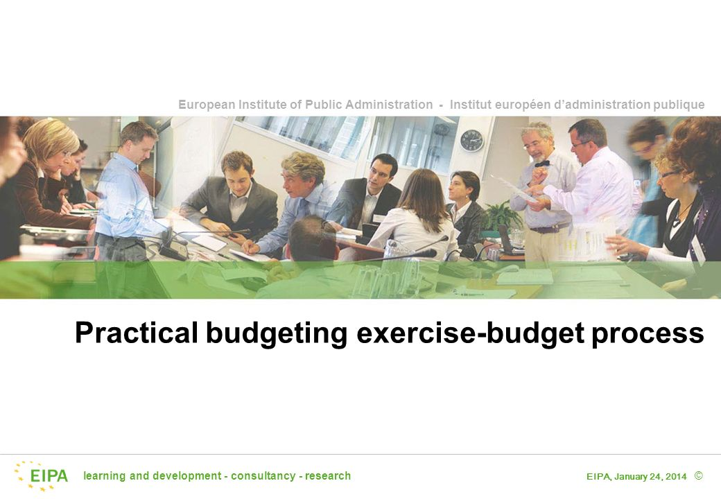 learning and development - consultancy - research European Institute of Public Administration - Institut européen dadministration publique © EIPA, January 24, 2014 Practical budgeting exercise-budget process