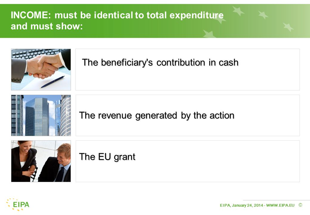 EIPA, January 24, © INCOME: must be identical to total expenditure and must show: The beneficiary s contribution in cash The revenue generated by the action The EU grant