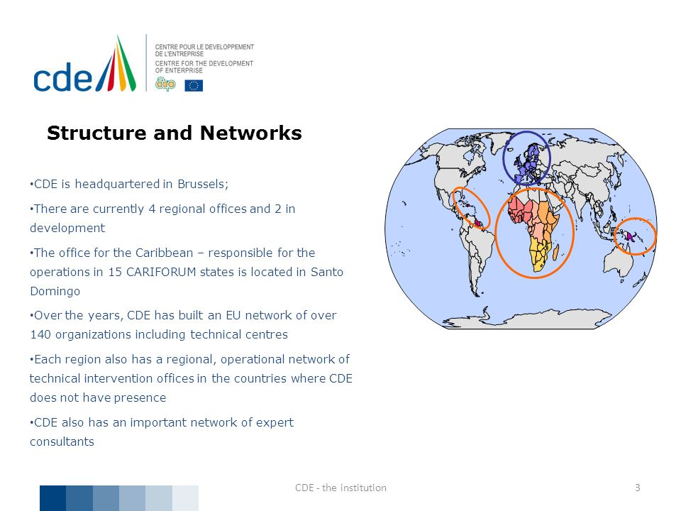 Structure and Networks CDE is headquartered in Brussels; There are currently 4 regional offices and 2 in development The office for the Caribbean – re