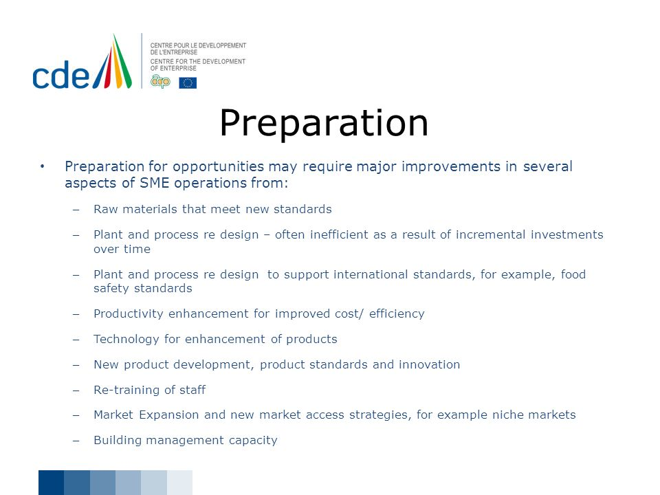 Preparation Preparation for opportunities may require major improvements in several aspects of SME operations from: – Raw materials that meet new stan