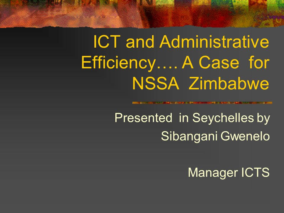 ICT and Administrative Efficiency…. A Case for NSSA Zimbabwe Presented in Seychelles by Sibangani Gwenelo Manager ICTS