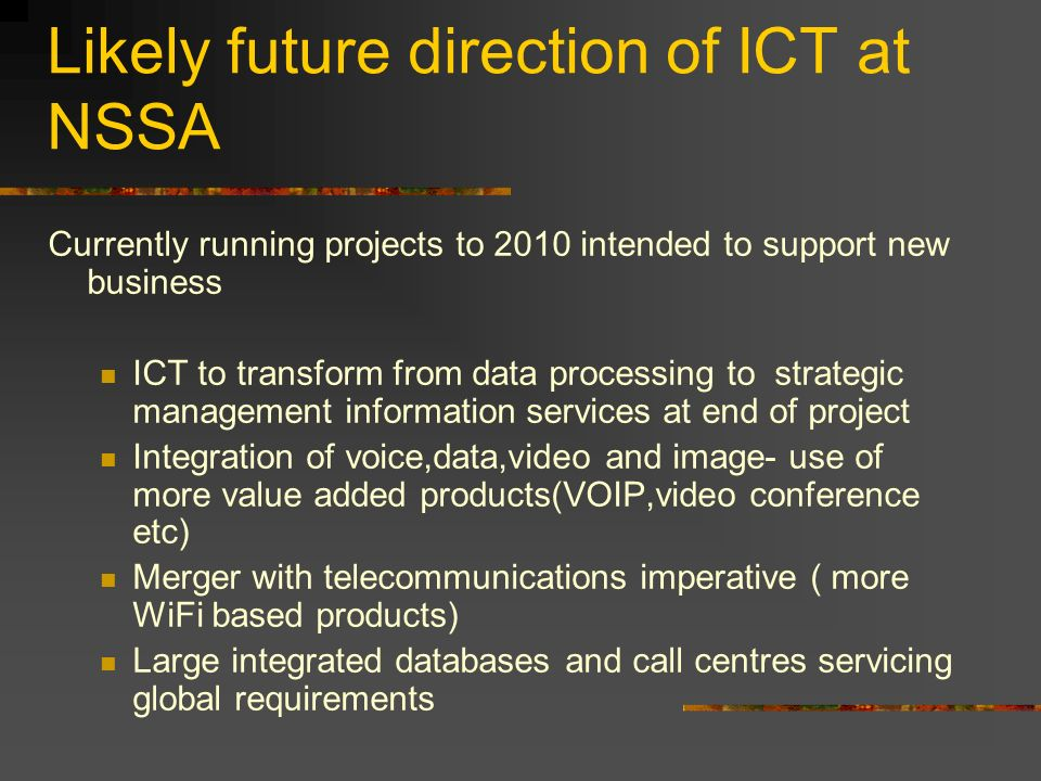 Likely future direction of ICT at NSSA Currently running projects to 2010 intended to support new business ICT to transform from data processing to st