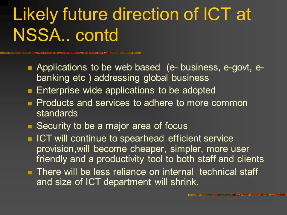 Likely future direction of ICT at NSSA.. contd Applications to be web based (e- business, e-govt, e- banking etc ) addressing global business Enterpri