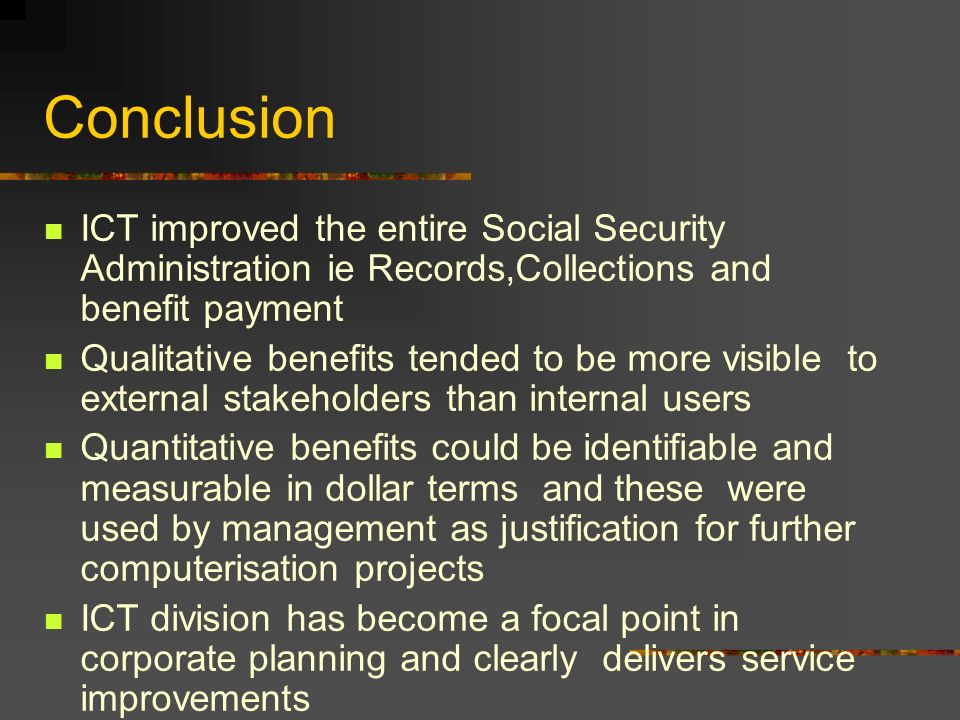 Conclusion ICT improved the entire Social Security Administration ie Records,Collections and benefit payment Qualitative benefits tended to be more vi