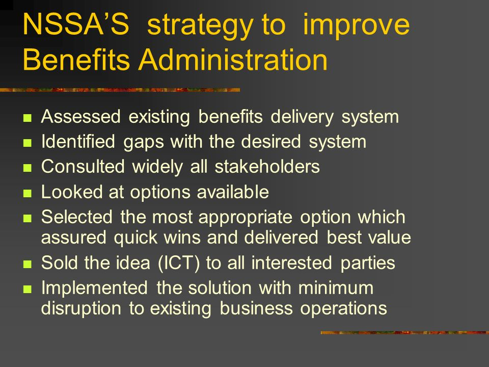 NSSAS strategy to improve Benefits Administration Assessed existing benefits delivery system Identified gaps with the desired system Consulted widely