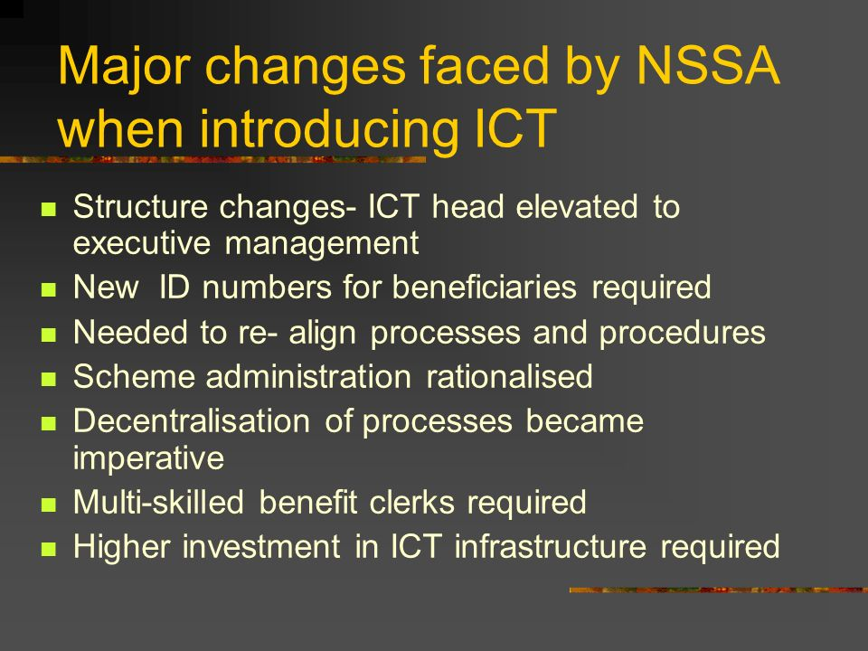Major changes faced by NSSA when introducing ICT Structure changes- ICT head elevated to executive management New ID numbers for beneficiaries require