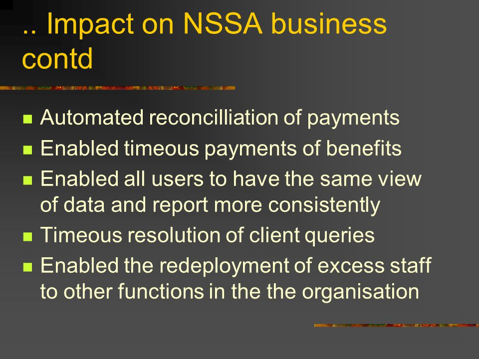 .. Impact on NSSA business contd Automated reconcilliation of payments Enabled timeous payments of benefits Enabled all users to have the same view of