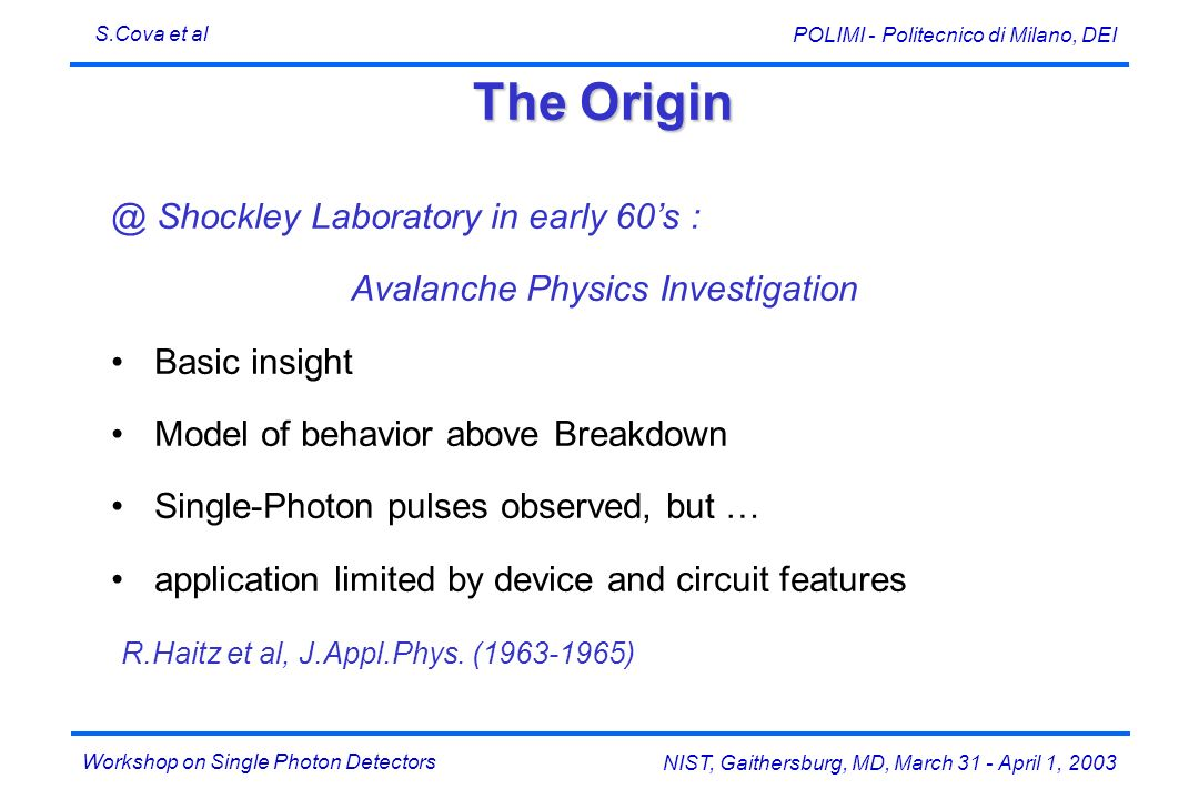 Workshop on Single Photon Detectors S.Cova et al NIST, Gaithersburg, MD, March 31 - April 1, 2003 POLIMI - Politecnico di Milano, DEI The Origin @ Shockley Laboratory in early 60s : Avalanche Physics Investigation Basic insight Model of behavior above Breakdown Single-Photon pulses observed, but … application limited by device and circuit features R.Haitz et al, J.Appl.Phys.