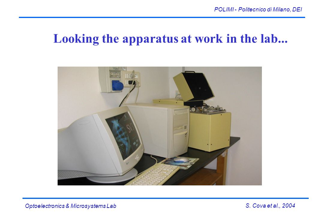 S. Cova et al., 2004 POLIMI - Politecnico di Milano, DEI Optoelectronics & Microsystems Lab Looking the apparatus at work in the lab...