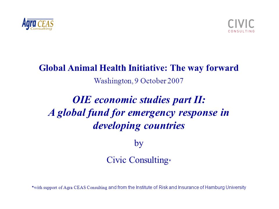 22 Civic Consulting - OIE Economic studies parts II and III Global Animal Health Initiative, Washington, 9 October 2007 Mobilisation of funding /3 Several factors influence the financial need of GERFAE: Income eligibility criterion concerning eligible countries Eligible diseases / measures Co-financing rate required Compensation rates applied and types of costs /losses covered Assuming scenario B prevails and on basis of average compensation rates at 75% and a cofinancing rate for eligible countries of 50%, the total required annual budget for GERFAE regarding HPAI would amount to US$ 103 million for the LDCs affected under scenario B, or US$ 2.45 billion on a global level