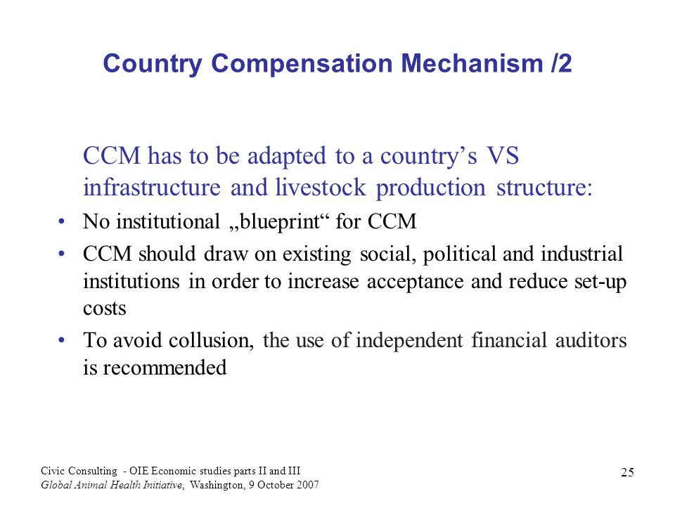 25 Civic Consulting - OIE Economic studies parts II and III Global Animal Health Initiative, Washington, 9 October 2007 Country Compensation Mechanism