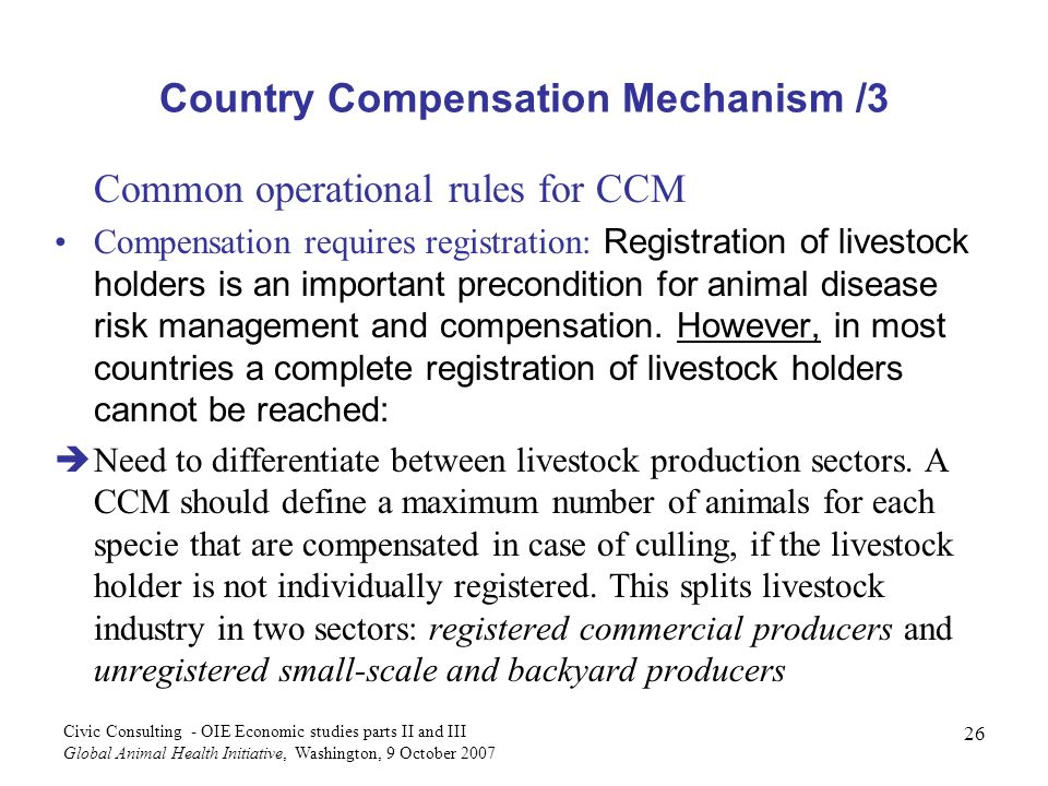 26 Civic Consulting - OIE Economic studies parts II and III Global Animal Health Initiative, Washington, 9 October 2007 Country Compensation Mechanism