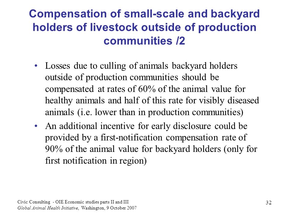 32 Civic Consulting - OIE Economic studies parts II and III Global Animal Health Initiative, Washington, 9 October 2007 Compensation of small-scale an