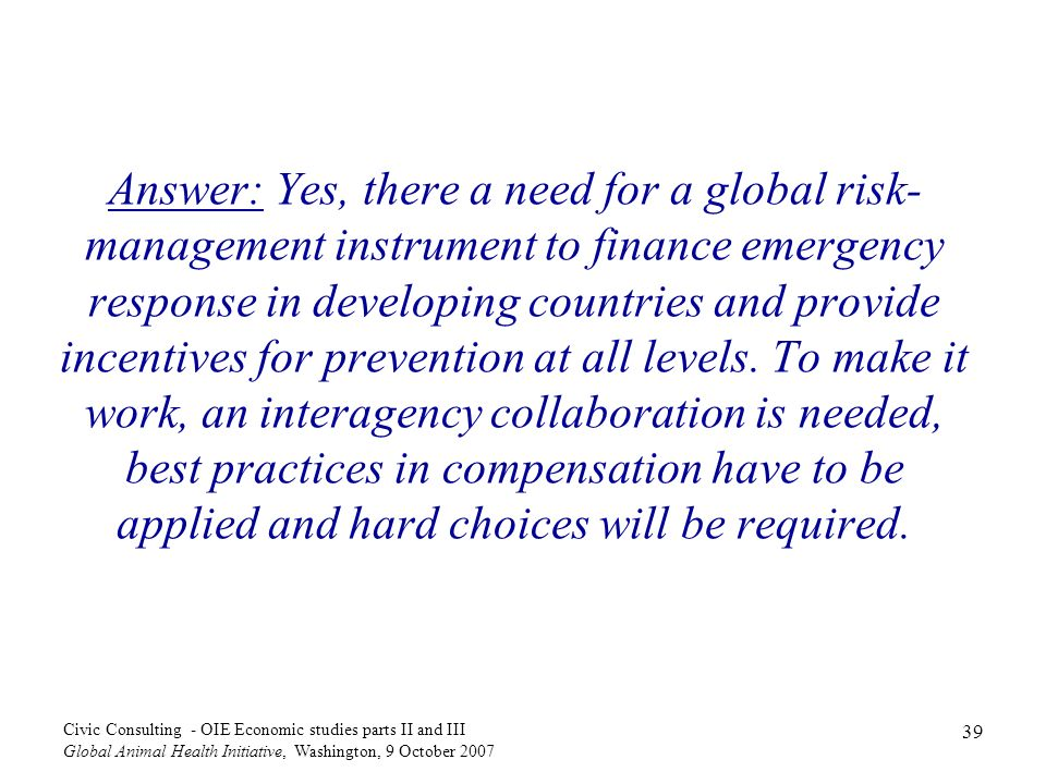 39 Civic Consulting - OIE Economic studies parts II and III Global Animal Health Initiative, Washington, 9 October 2007 Answer: Yes, there a need for