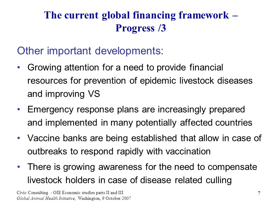 8 Civic Consulting - OIE Economic studies parts II and III Global Animal Health Initiative, Washington, 9 October 2007 The current global financing framework – Shortcomings However, there are still significant shortcomings: Limited support: hardly any global structure for the financing of animal disease risk management of TADs other than AI Fragmentation of donor response: Multilateral facilities do not address challenges of the animal disease risk adequately, namely its cumulative nature (highly volatile funding needs) Inefficiencies caused by lack of incentives for prevention No consistent policy on cost-sharing with farmers