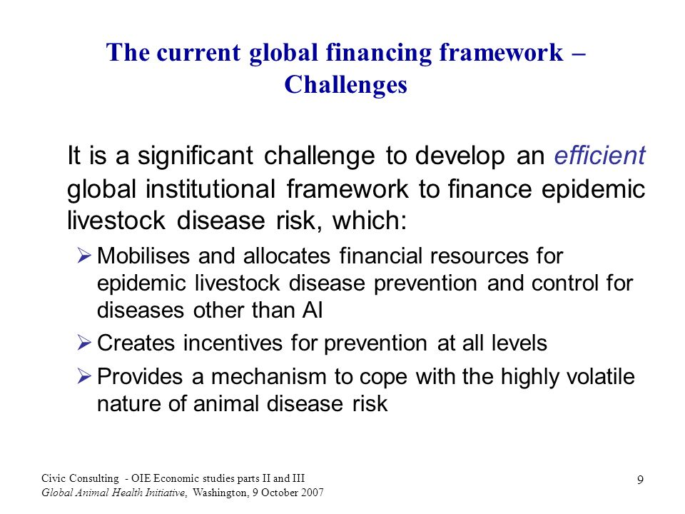 30 Civic Consulting - OIE Economic studies parts II and III Global Animal Health Initiative, Washington, 9 October 2007 Compensation of small-scale and backyard holders of livestock /2 Animal losses due to culling incurred by small-scale and backyard holders of animals that are member of a production community compensated according to the bio- security level of the production community Animals from production communities that do not take specific precautions should be compensated at rates of 75% of the type-specific animal value for healthy animals and half of these rates for visibly diseased animals.