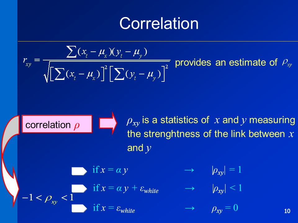 10 correlation ρ ρ xy is a statistics of x and y measuring the strenghtness of the link between x and y if x = α y |ρ xy | = 1 Correlation if x = α y + ε white |ρ xy | < 1 if x = ε white ρ xy = 0 provides an estimate of