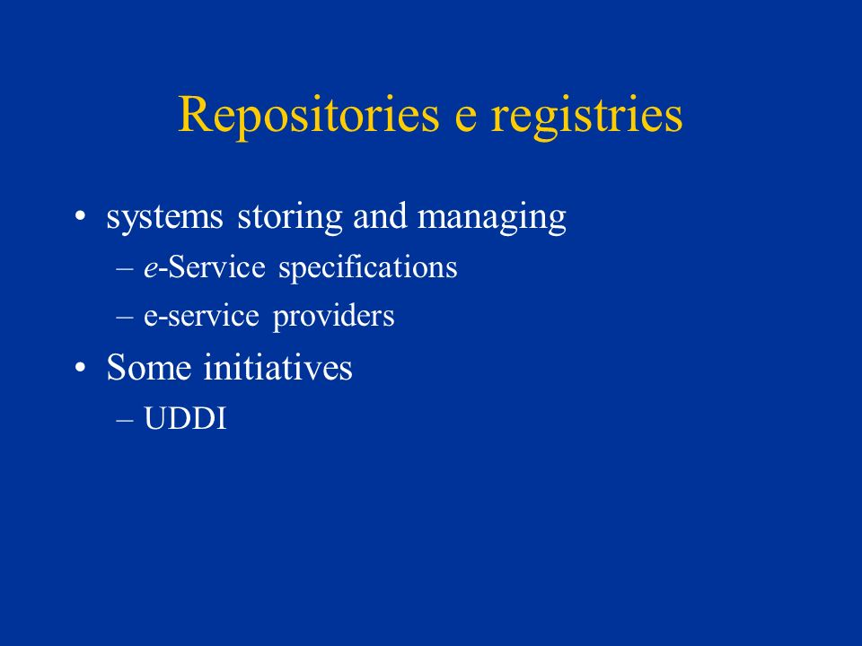Repositories e registries systems storing and managing –e-Service specifications –e-service providers Some initiatives –UDDI